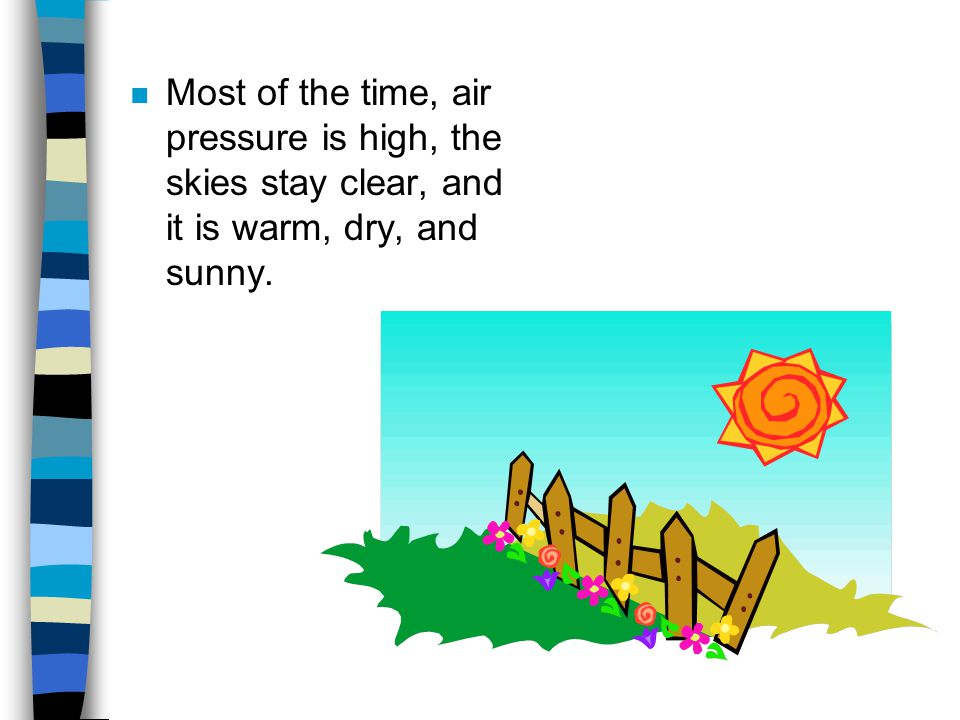 n Most of the time, air pressure is high, the skies stay clear, and it is warm, dry, and sunny.