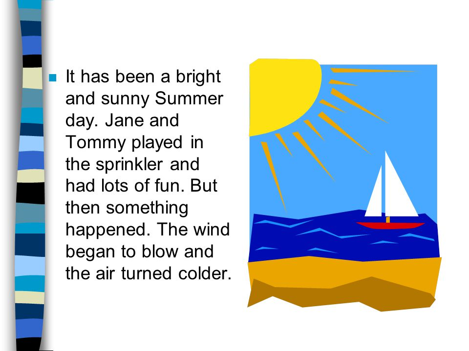 n It has been a bright and sunny Summer day. Jane and Tommy played in the sprinkler and had lots of fun. But then something happened. The wind began t