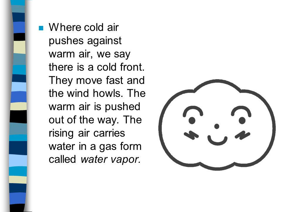 n Where cold air pushes against warm air, we say there is a cold front. They move fast and the wind howls. The warm air is pushed out of the way. The