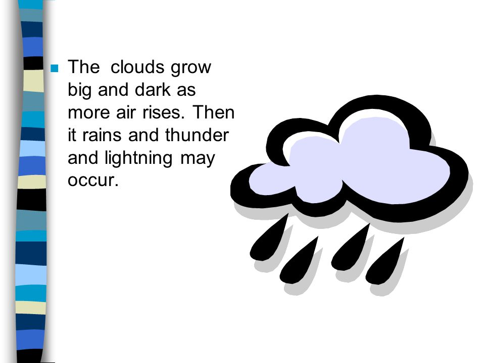 n The clouds grow big and dark as more air rises. Then it rains and thunder and lightning may occur.