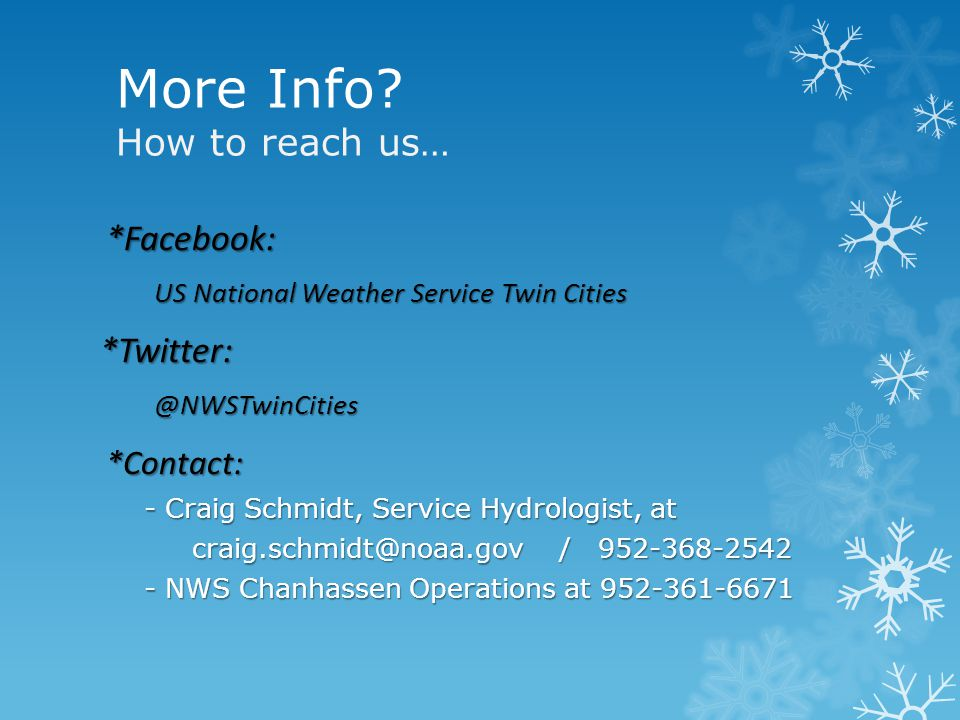 *Facebook: US National Weather Service Twin Cities *Twitter:@NWSTwinCities*Contact: - Craig Schmidt, Service Hydrologist, at - Craig Schmidt, Service Hydrologist, at craig.schmidt@noaa.gov / 952-368-2542 craig.schmidt@noaa.gov / 952-368-2542 - NWS Chanhassen Operations at 952-361-6671 - NWS Chanhassen Operations at 952-361-6671 More Info.