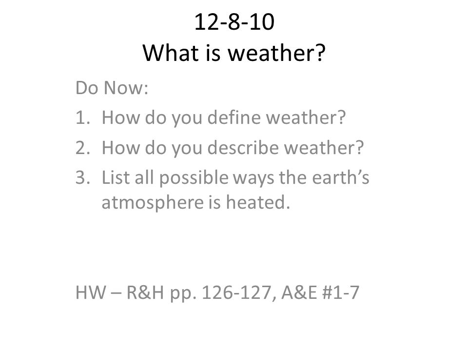 12-8-10 What is weather? Do Now: 1.How do you define weather? 2.How do you describe weather? 3.List all possible ways the earths atmosphere is heated.