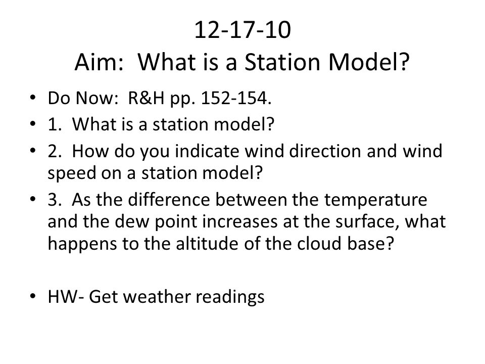 12-17-10 Aim: What is a Station Model? Do Now: R&H pp. 152-154. 1. What is a station model? 2. How do you indicate wind direction and wind speed on a