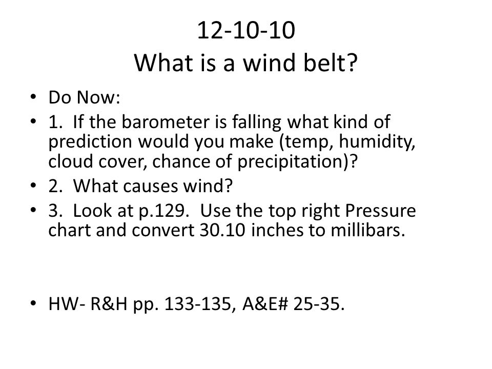 12-10-10 What is a wind belt? Do Now: 1. If the barometer is falling what kind of prediction would you make (temp, humidity, cloud cover, chance of pr