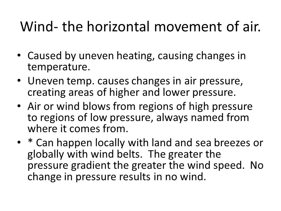 Wind- the horizontal movement of air. Caused by uneven heating, causing changes in temperature. Uneven temp. causes changes in air pressure, creating
