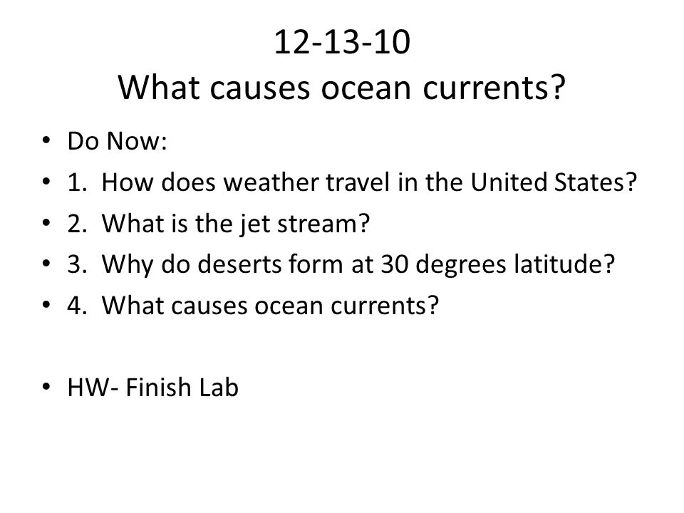 12-13-10 What causes ocean currents? Do Now: 1. How does weather travel in the United States? 2. What is the jet stream? 3. Why do deserts form at 30