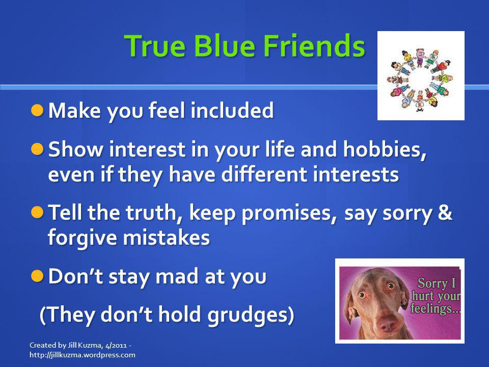 True Blue Friends Make you feel included Make you feel included Show interest in your life and hobbies, even if they have different interests Show int