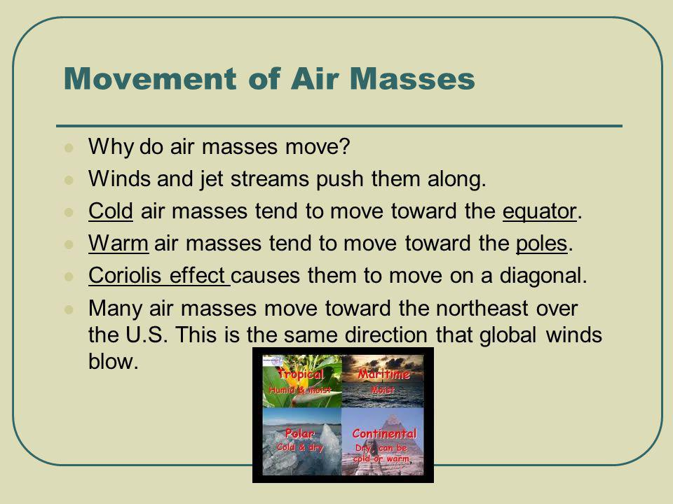 Movement of Air Masses Why do air masses move? Winds and jet streams push them along. Cold air masses tend to move toward the equator. Warm air masses