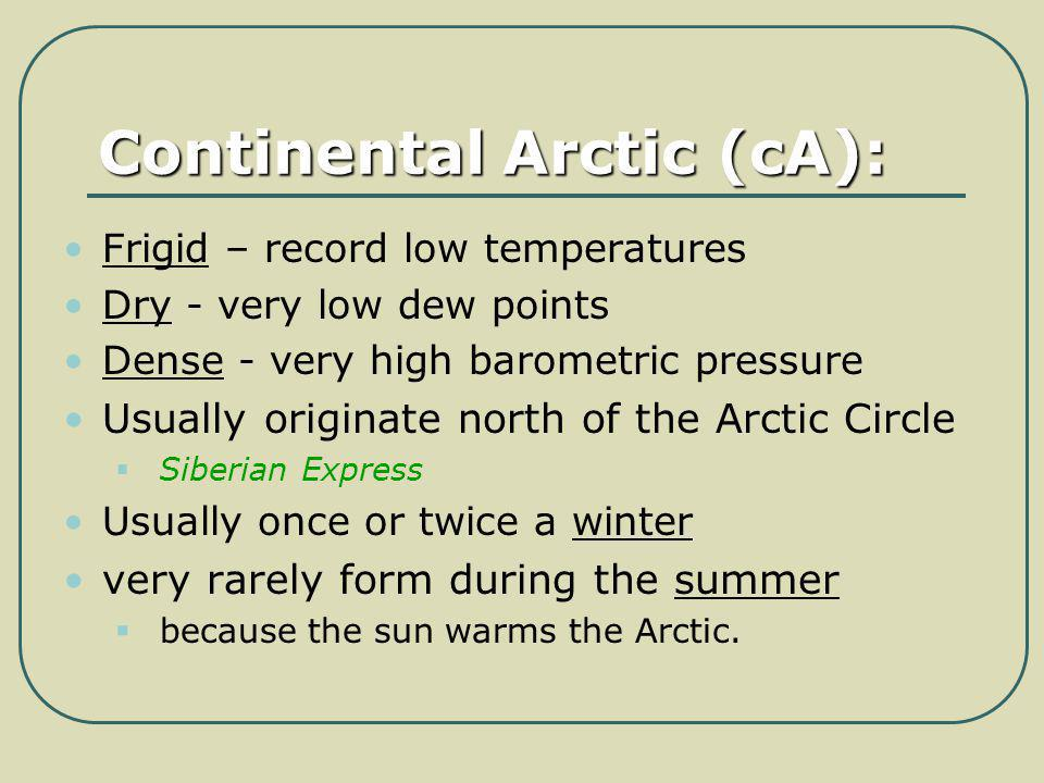 Continental Arctic (cA): Frigid – record low temperatures Dry - very low dew points Dense - very high barometric pressure Usually originate north of t