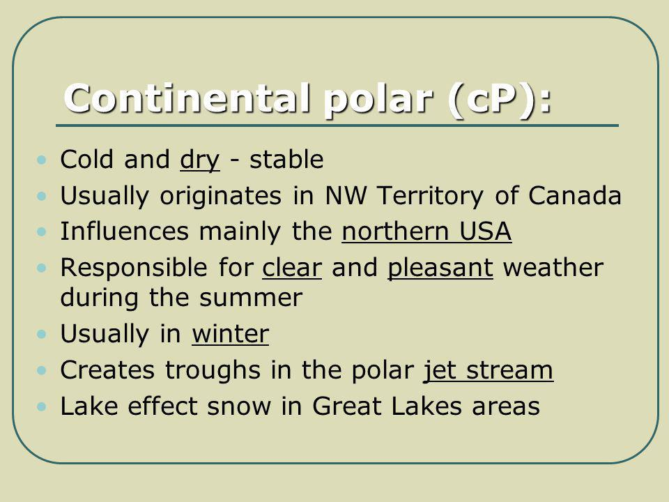 Continental polar (cP): Cold and dry - stable Usually originates in NW Territory of Canada Influences mainly the northern USA Responsible for clear an
