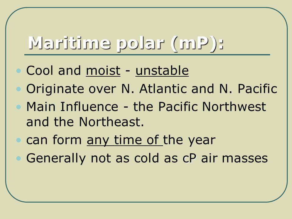 Maritime polar (mP): Cool and moist - unstable Originate over N. Atlantic and N. Pacific Main Influence - the Pacific Northwest and the Northeast. can