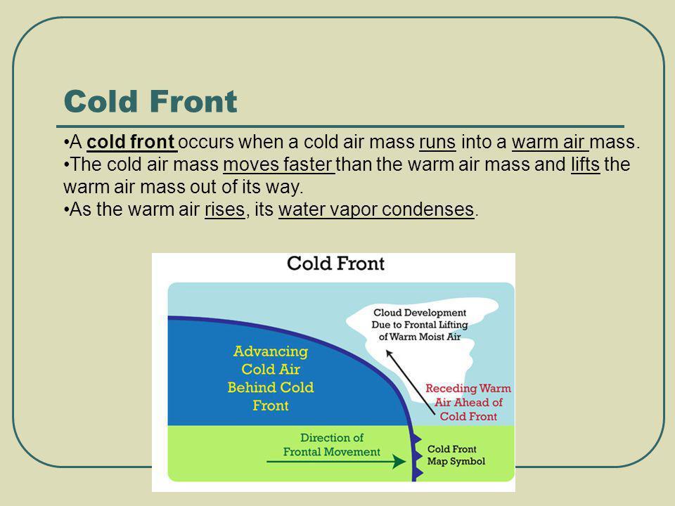 A cold front occurs when a cold air mass runs into a warm air mass. The cold air mass moves faster than the warm air mass and lifts the warm air mass