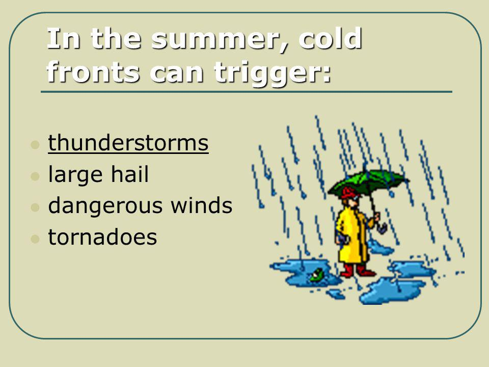 In the summer, cold fronts can trigger: thunderstorms large hail dangerous winds tornadoes