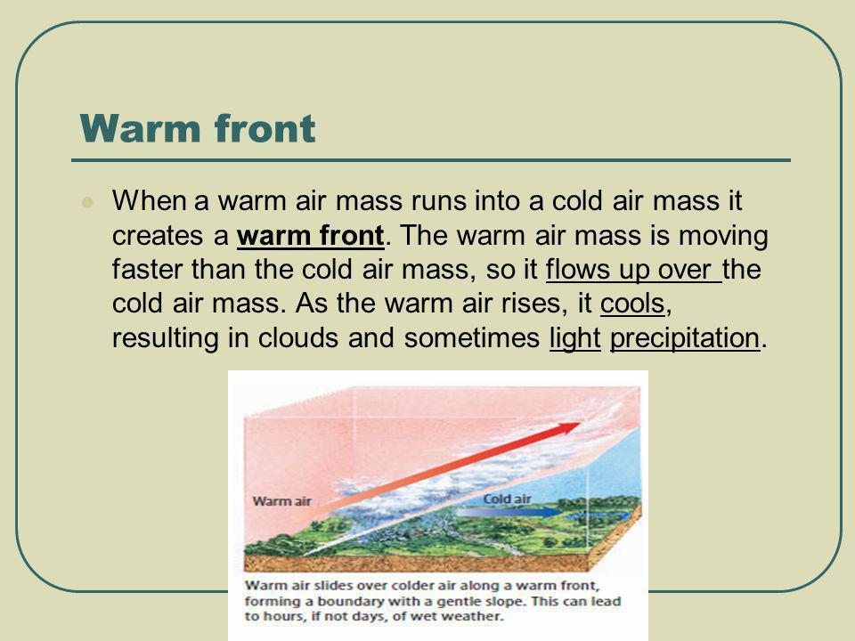 Warm front When a warm air mass runs into a cold air mass it creates a warm front. The warm air mass is moving faster than the cold air mass, so it fl