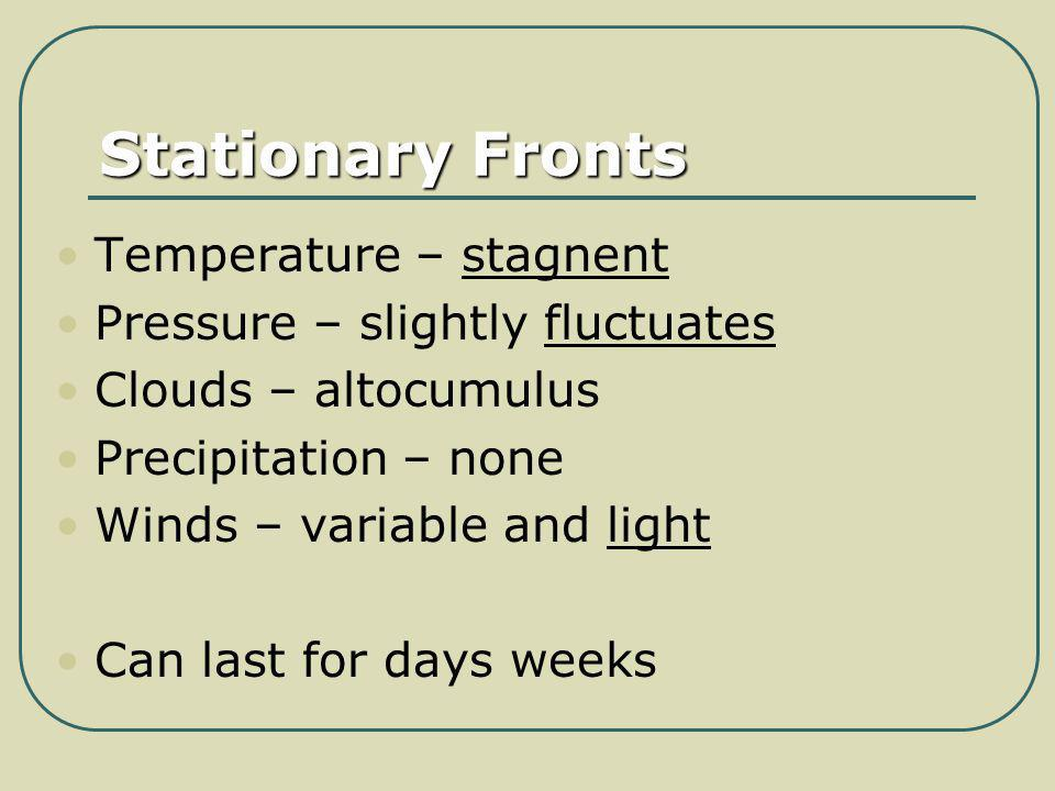 Stationary Fronts Temperature – stagnent Pressure – slightly fluctuates Clouds – altocumulus Precipitation – none Winds – variable and light Can last