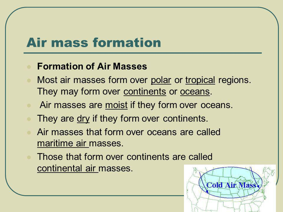 Air mass formation Formation of Air Masses Most air masses form over polar or tropical regions. They may form over continents or oceans. Air masses ar