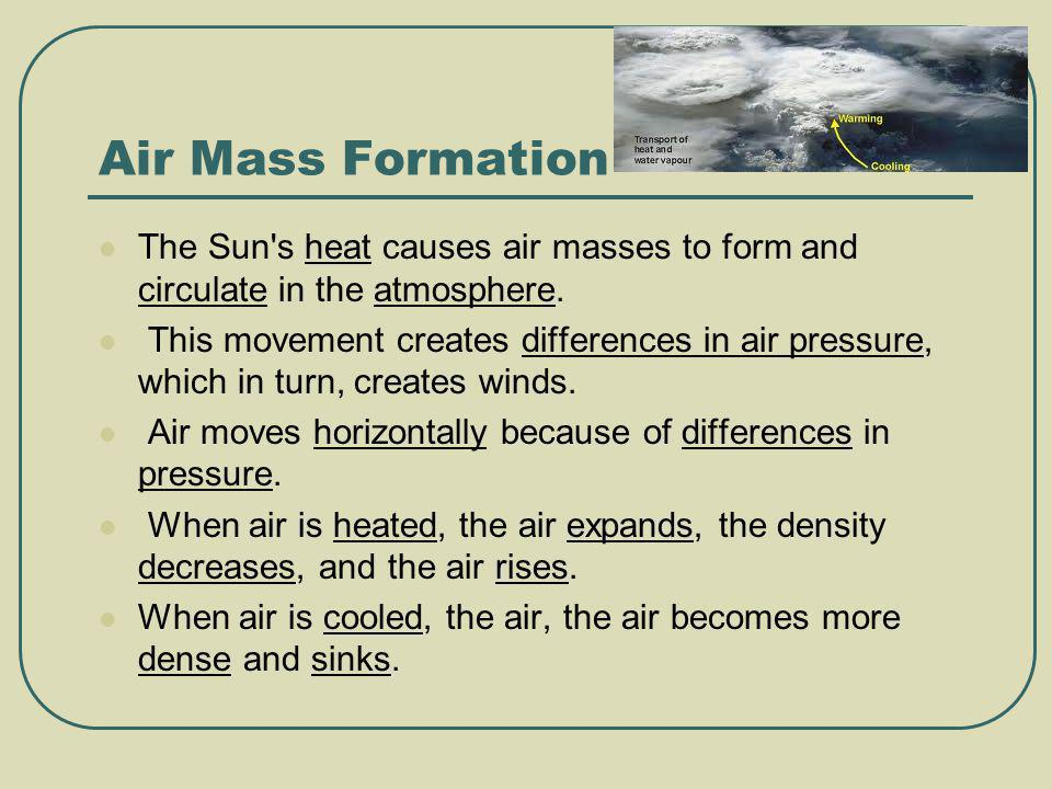 Air Mass Formation The Sun's heat causes air masses to form and circulate in the atmosphere. This movement creates differences in air pressure, which