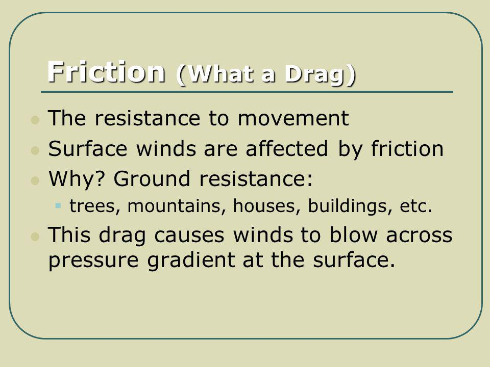 Friction (What a Drag) The resistance to movement Surface winds are affected by friction Why? Ground resistance: trees, mountains, houses, buildings,