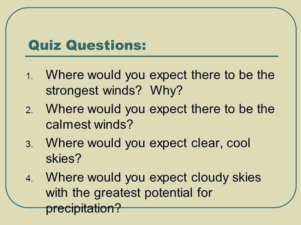Quiz Questions: 1. Where would you expect there to be the strongest winds? Why? 2. Where would you expect there to be the calmest winds? 3. Where woul