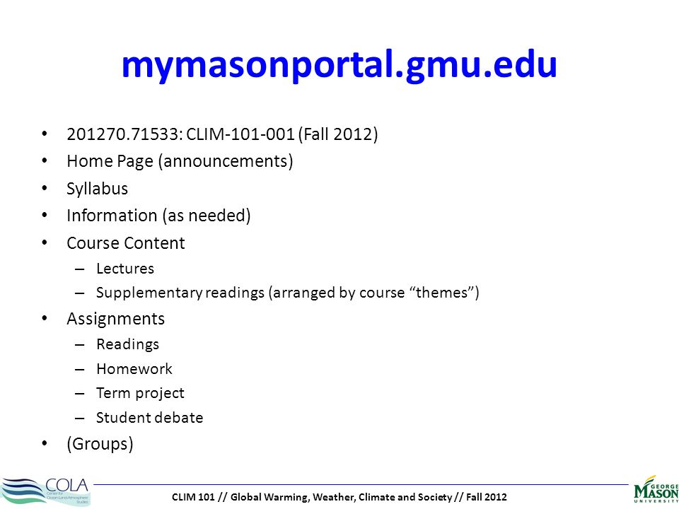 CLIM 101 // Global Warming, Weather, Climate and Society // Fall 2012 mymasonportal.gmu.edu 201270.71533: CLIM-101-001 (Fall 2012) Home Page (announcements) Syllabus Information (as needed) Course Content – Lectures – Supplementary readings (arranged by course themes) Assignments – Readings – Homework – Term project – Student debate (Groups)