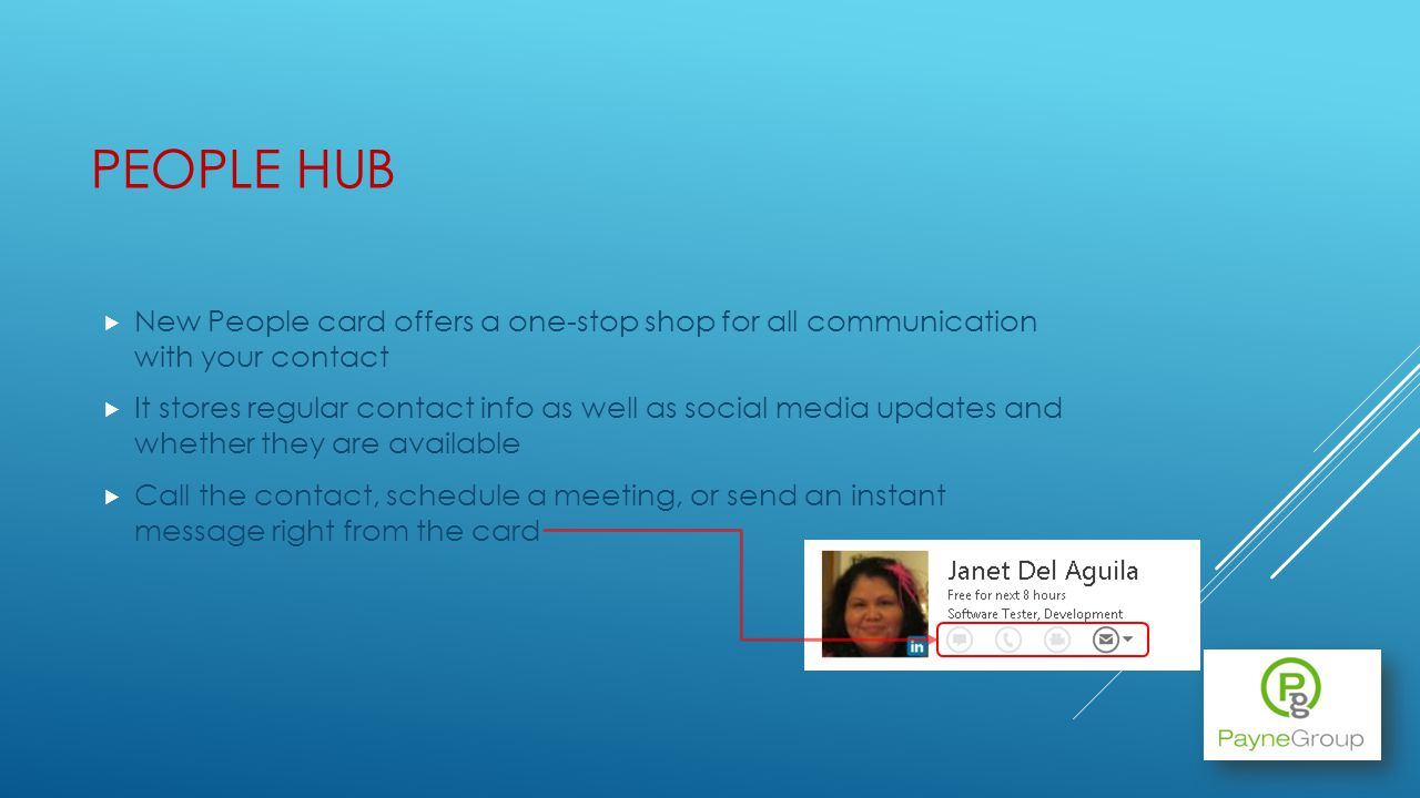 PEOPLE HUB New People card offers a one-stop shop for all communication with your contact It stores regular contact info as well as social media updates and whether they are available Call the contact, schedule a meeting, or send an instant message right from the card