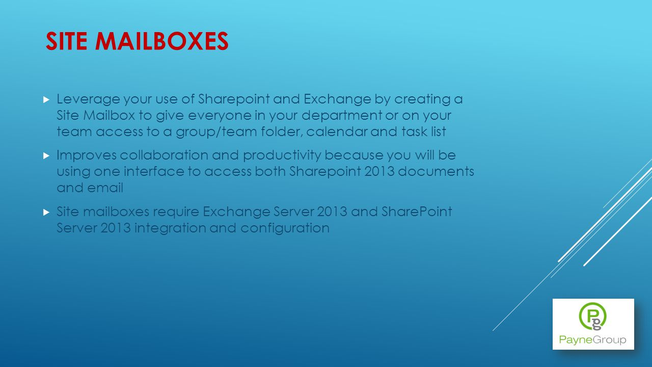 SITE MAILBOXES Leverage your use of Sharepoint and Exchange by creating a Site Mailbox to give everyone in your department or on your team access to a group/team folder, calendar and task list Improves collaboration and productivity because you will be using one interface to access both Sharepoint 2013 documents and email Site mailboxes require Exchange Server 2013 and SharePoint Server 2013 integration and configuration