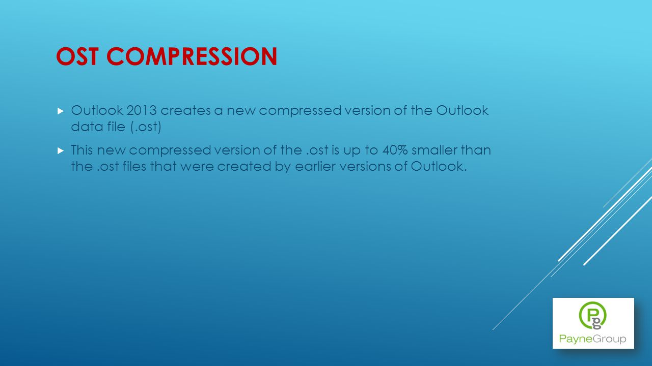 OST COMPRESSION Outlook 2013 creates a new compressed version of the Outlook data file (.ost) This new compressed version of the.ost is up to 40% smaller than the.ost files that were created by earlier versions of Outlook.