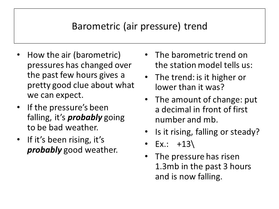Barometric (air pressure) trend How the air (barometric) pressures has changed over the past few hours gives a pretty good clue about what we can expe