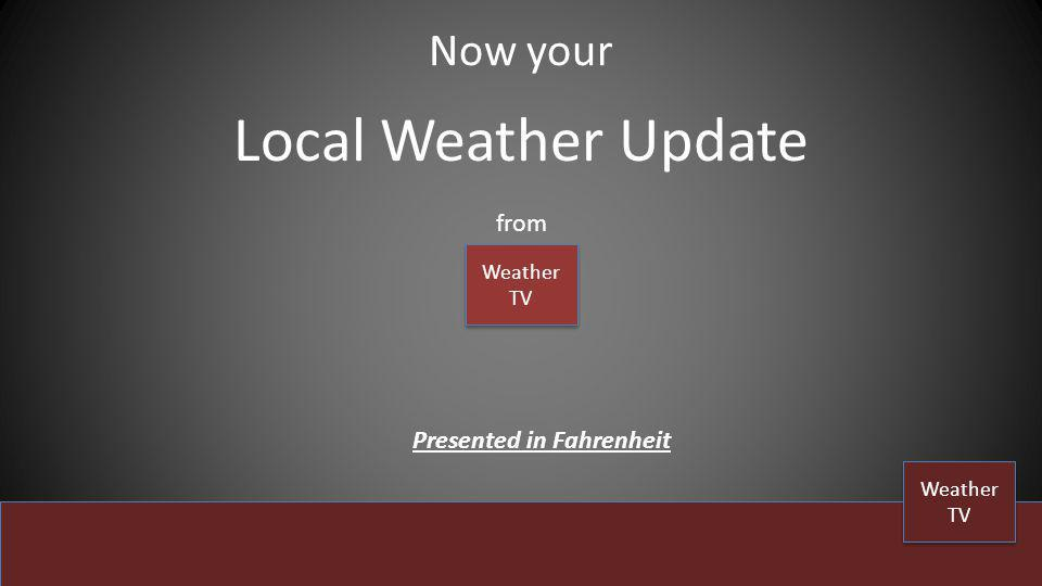 Local Weather Update Now your from Weather TV Weather TV Weather TV Weather TV Presented in Fahrenheit