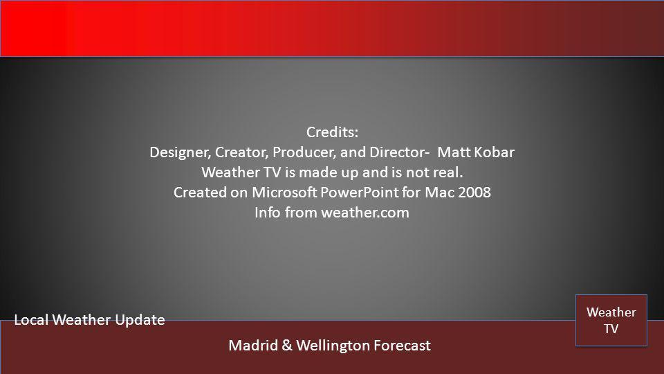 Weather TV Weather TV Local Weather Update Madrid & Wellington Forecast Credits: Designer, Creator, Producer, and Director- Matt Kobar Weather TV is m