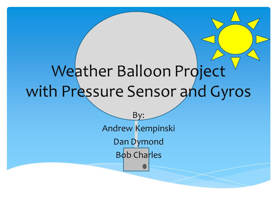 Weather Balloon Project with Pressure Sensor and Gyros By: Andrew Kempinski Dan Dymond Bob Charles