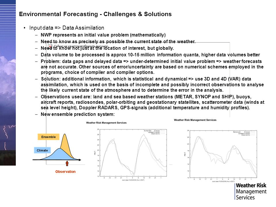 Environmental Forecasting - Challenges & Solutions Input data => Data Assimilation –NWP represents an initial value problem (mathematically) –Need to