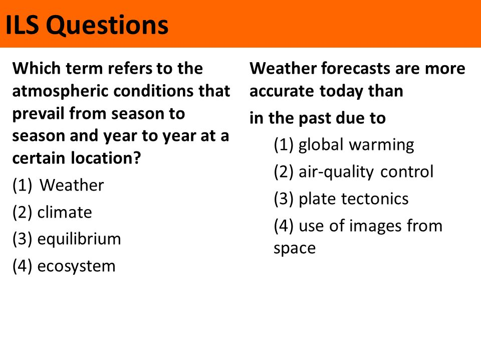 ILS Questions Which term refers to the atmospheric conditions that prevail from season to season and year to year at a certain location? (1)Weather (2