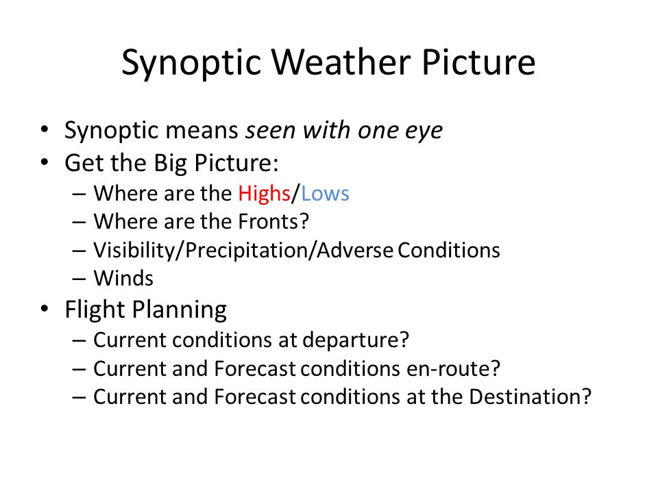 Synoptic Weather Picture Synoptic means seen with one eye Get the Big Picture: – Where are the Highs/Lows – Where are the Fronts.