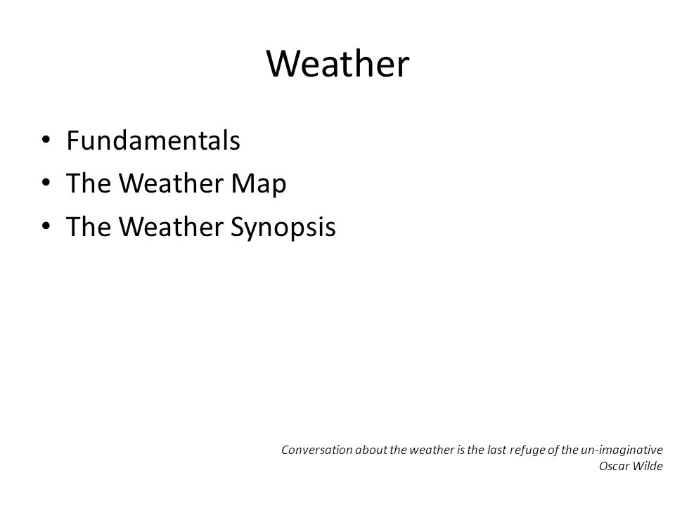 Weather Fundamentals The Weather Map The Weather Synopsis Conversation about the weather is the last refuge of the un-imaginative Oscar Wilde