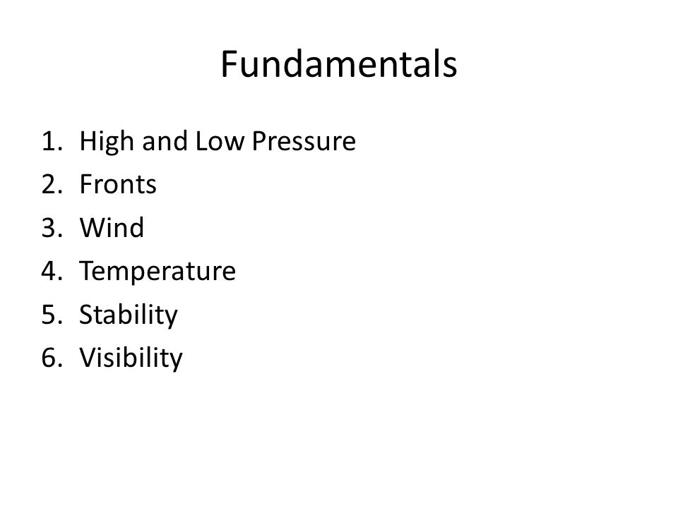Fundamentals 1.High and Low Pressure 2.Fronts 3.Wind 4.Temperature 5.Stability 6.Visibility