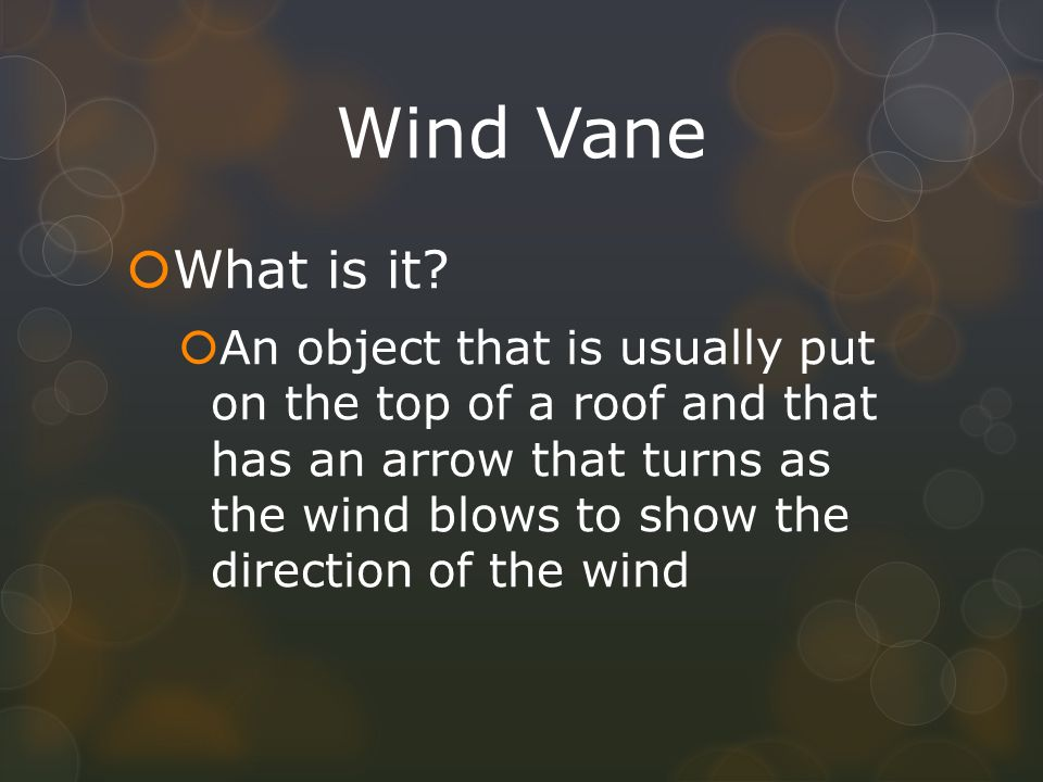 Wind Vane What is it? An object that is usually put on the top of a roof and that has an arrow that turns as the wind blows to show the direction of t