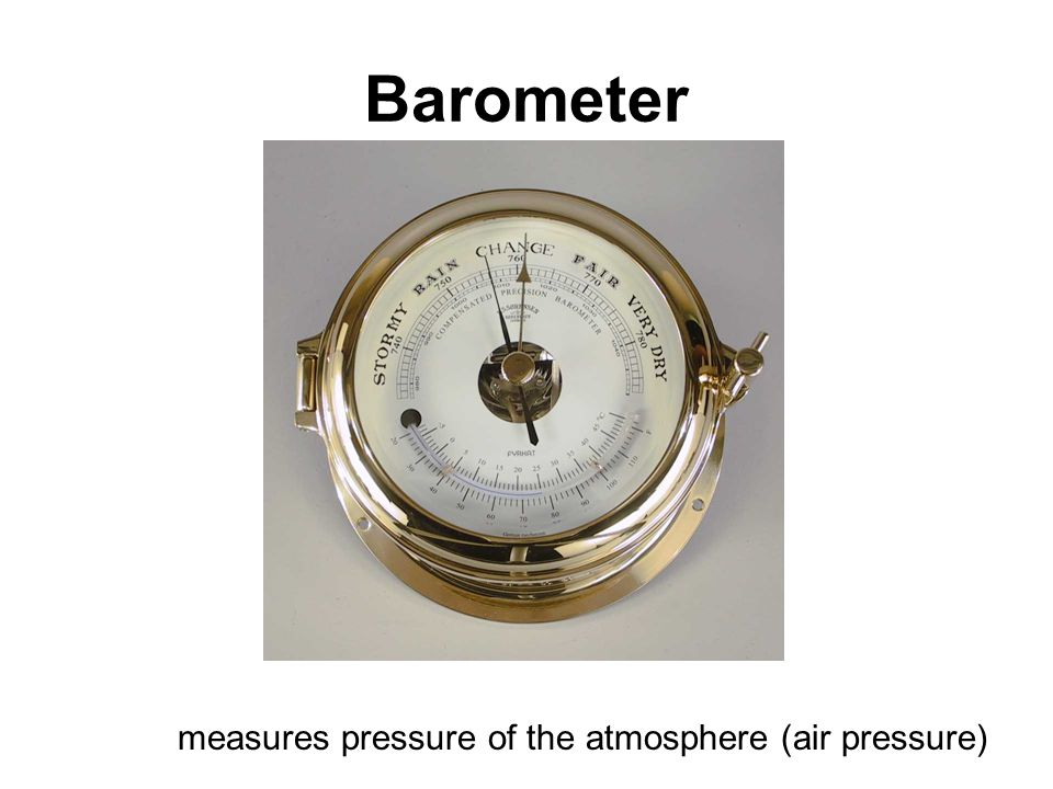 Barometer measures pressure of the atmosphere (air pressure)