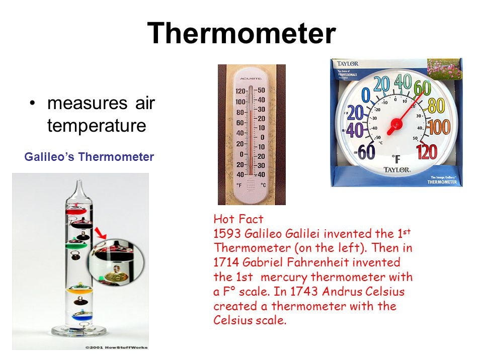 Thermometer measures air temperature Hot Fact 1593 Galileo Galilei invented the 1 st Thermometer (on the left).