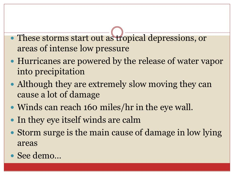 These storms start out as tropical depressions, or areas of intense low pressure Hurricanes are powered by the release of water vapor into precipitation Although they are extremely slow moving they can cause a lot of damage Winds can reach 160 miles/hr in the eye wall.