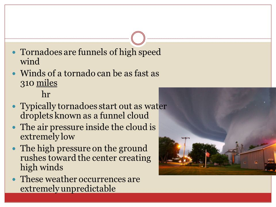 Tornadoes are funnels of high speed wind Winds of a tornado can be as fast as 310 miles hr Typically tornadoes start out as water droplets known as a funnel cloud The air pressure inside the cloud is extremely low The high pressure on the ground rushes toward the center creating high winds These weather occurrences are extremely unpredictable