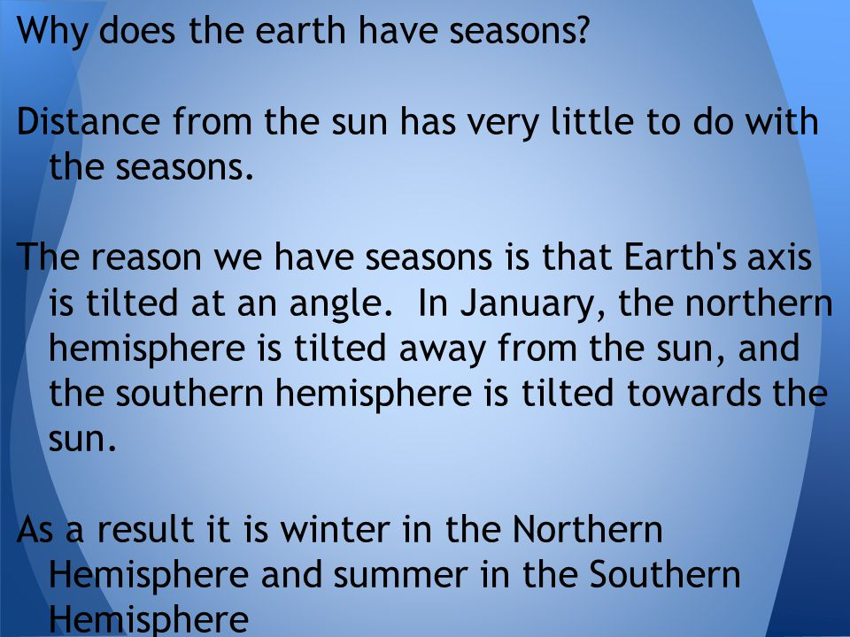 Why does the earth have seasons? Distance from the sun has very little to do with the seasons. The reason we have seasons is that Earth's axis is tilt