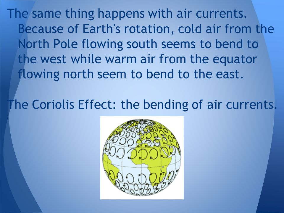 The same thing happens with air currents. Because of Earth's rotation, cold air from the North Pole flowing south seems to bend to the west while warm