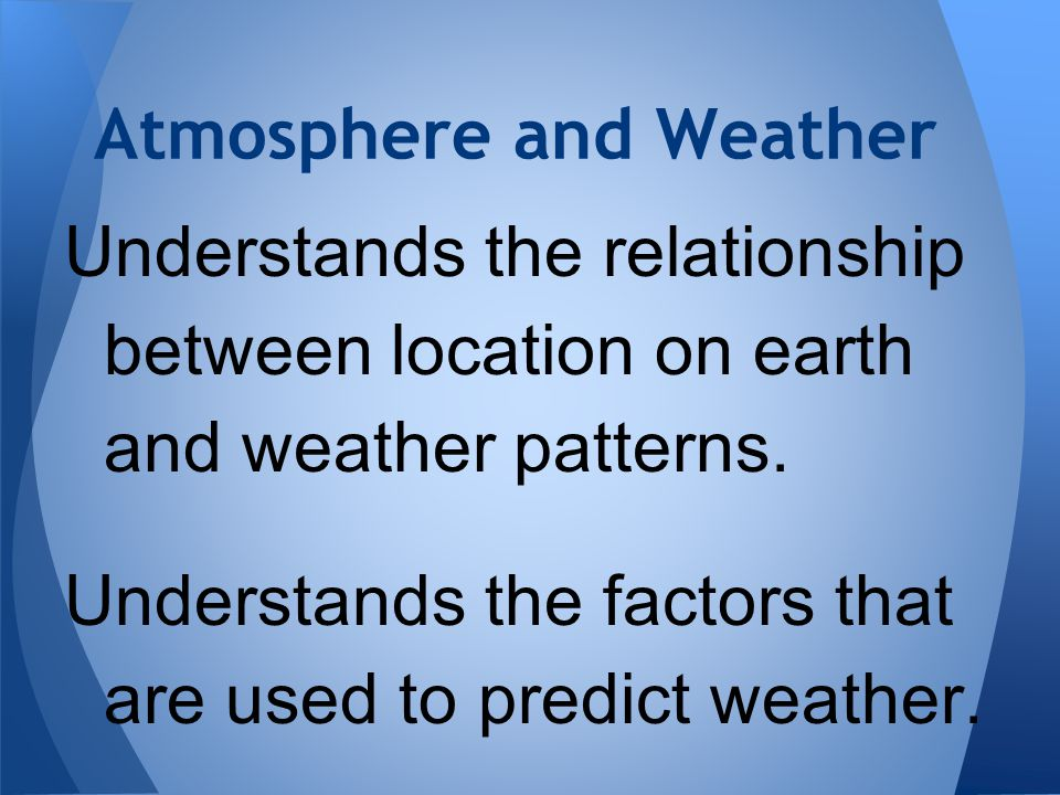 Atmosphere and Weather Understands the relationship between location on earth and weather patterns. Understands the factors that are used to predict w