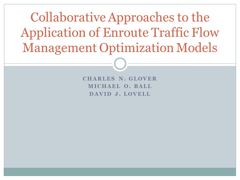 CHARLES N. GLOVER MICHAEL O. BALL DAVID J. LOVELL Collaborative Approaches to the Application of Enroute Traffic Flow Management Optimization Models