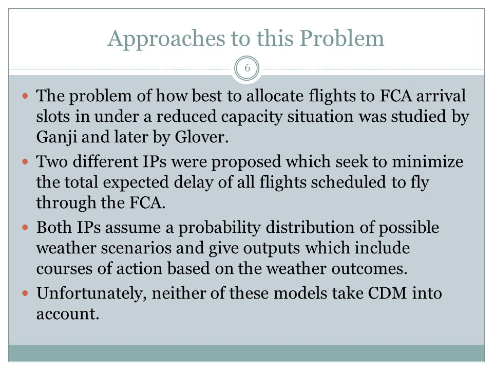 Approaches to this Problem 6 The problem of how best to allocate flights to FCA arrival slots in under a reduced capacity situation was studied by Gan