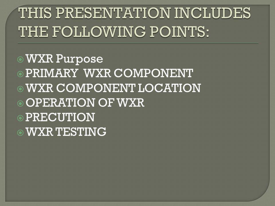WXR Purpose PRIMARY WXR COMPONENT WXR COMPONENT LOCATION OPERATION OF WXR PRECUTION WXR TESTING