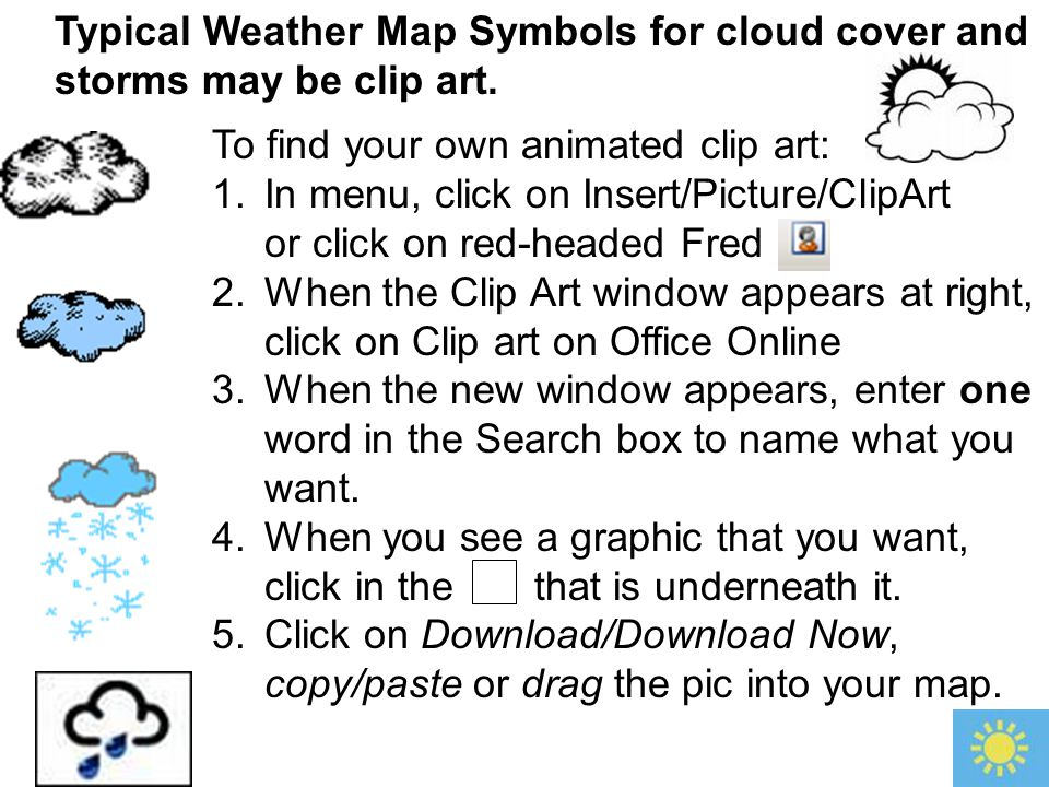 Typical Weather Map Symbols for cloud cover and storms may be clip art. To find your own animated clip art: 1.In menu, click on Insert/Picture/ClipArt