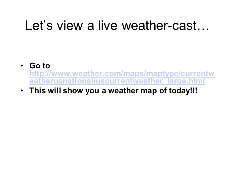 Lets view a live weather-cast… Go to http://www.weather.com/maps/maptype/currentw eatherusnational/uscurrentweather_large.html http://www.weather.com/