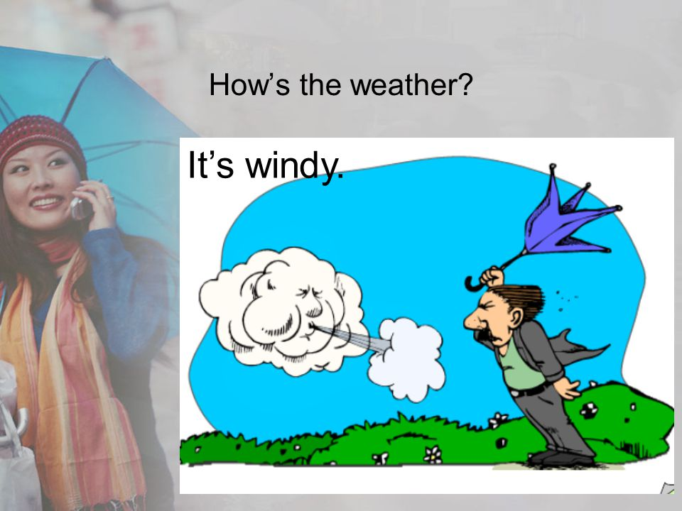 Hows the weather? Its windy.